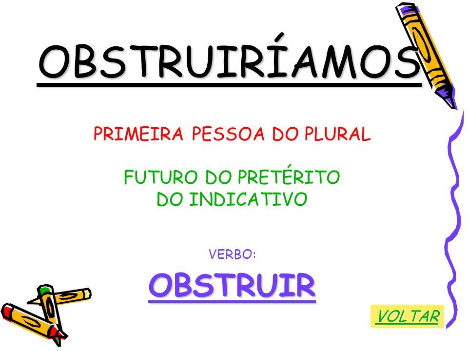 OBSTRUIRÍAMOS PRIMEIRA PESSOA DO PLURAL FUTURO DO PRETÉRITO DO INDICATIVO VERBO:OBSTRUIR VOLTAR