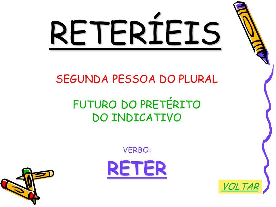 RETERÍEIS SEGUNDA PESSOA DO PLURAL FUTURO DO PRETÉRITO DO INDICATIVO VERBO:RETER VOLTAR