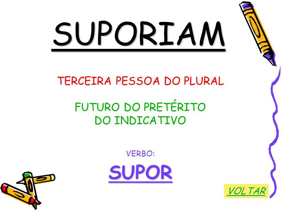 SUPORIAM TERCEIRA PESSOA DO PLURAL FUTURO DO PRETÉRITO DO INDICATIVO VERBO:SUPOR VOLTAR