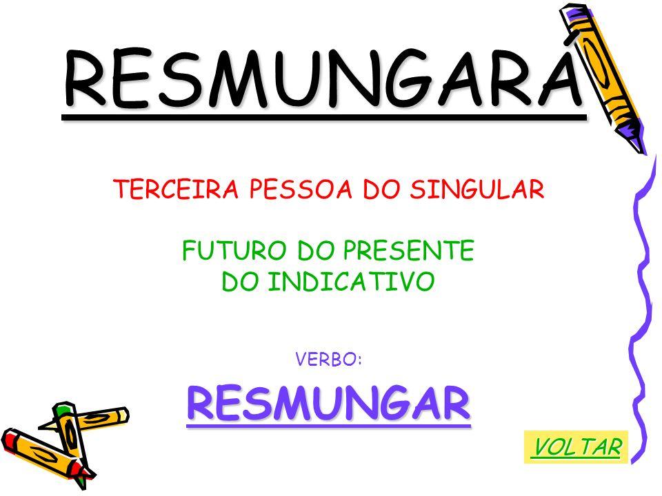 RESMUNGARÁ TERCEIRA PESSOA DO SINGULAR FUTURO DO PRESENTE DO INDICATIVO VERBO:RESMUNGAR VOLTAR