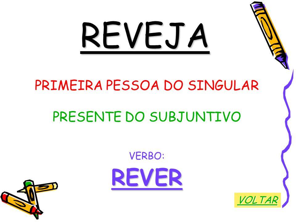 REVEJA PRIMEIRA PESSOA DO SINGULAR PRESENTE DO SUBJUNTIVO VERBO:REVER VOLTAR