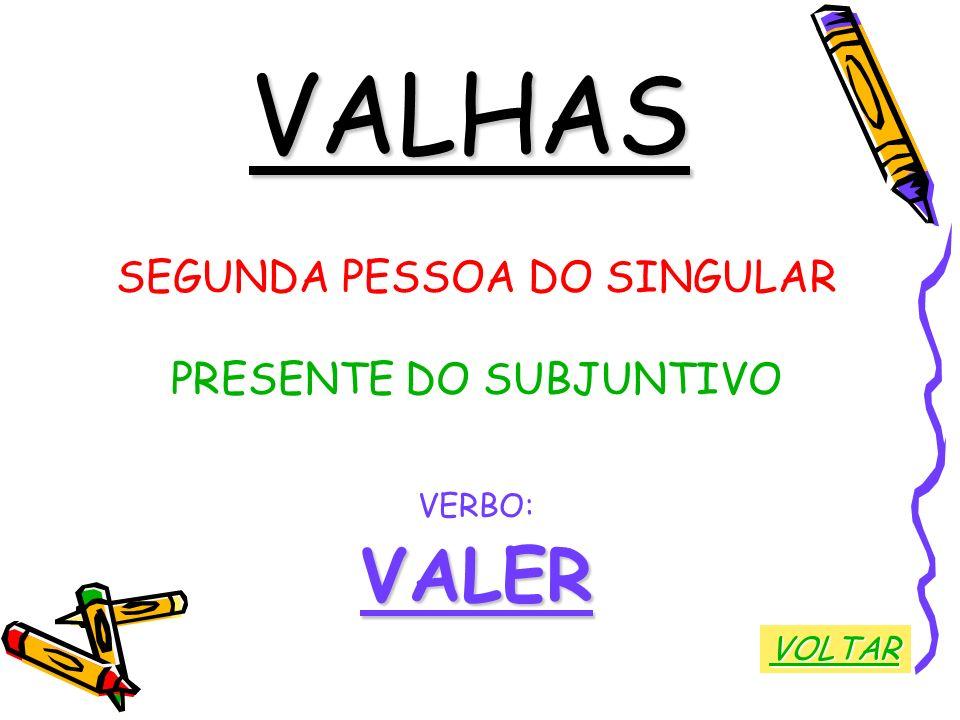 VALHAS SEGUNDA PESSOA DO SINGULAR PRESENTE DO SUBJUNTIVO VERBO:VALER VOLTAR