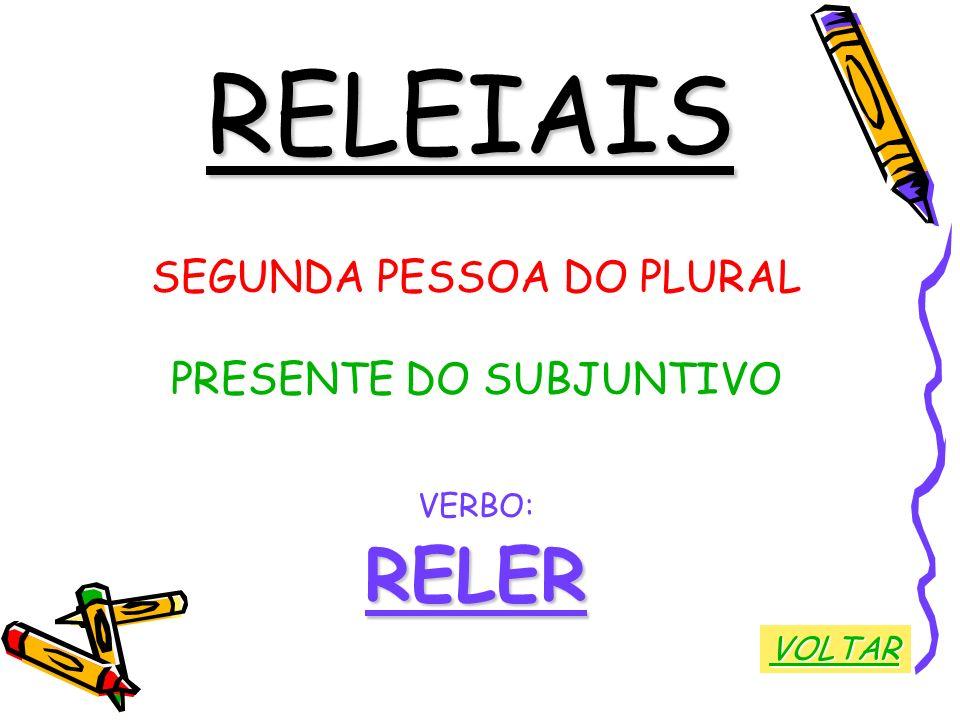 RELEIAIS SEGUNDA PESSOA DO PLURAL PRESENTE DO SUBJUNTIVO VERBO:RELER VOLTAR