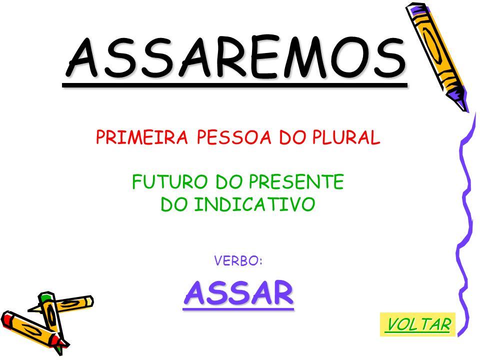 ASSAREMOS PRIMEIRA PESSOA DO PLURAL FUTURO DO PRESENTE DO INDICATIVO VERBO:ASSAR VOLTAR