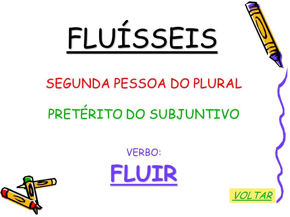 FLUÍSSEIS SEGUNDA PESSOA DO PLURAL PRETÉRITO DO SUBJUNTIVO VERBO:FLUIR VOLTAR