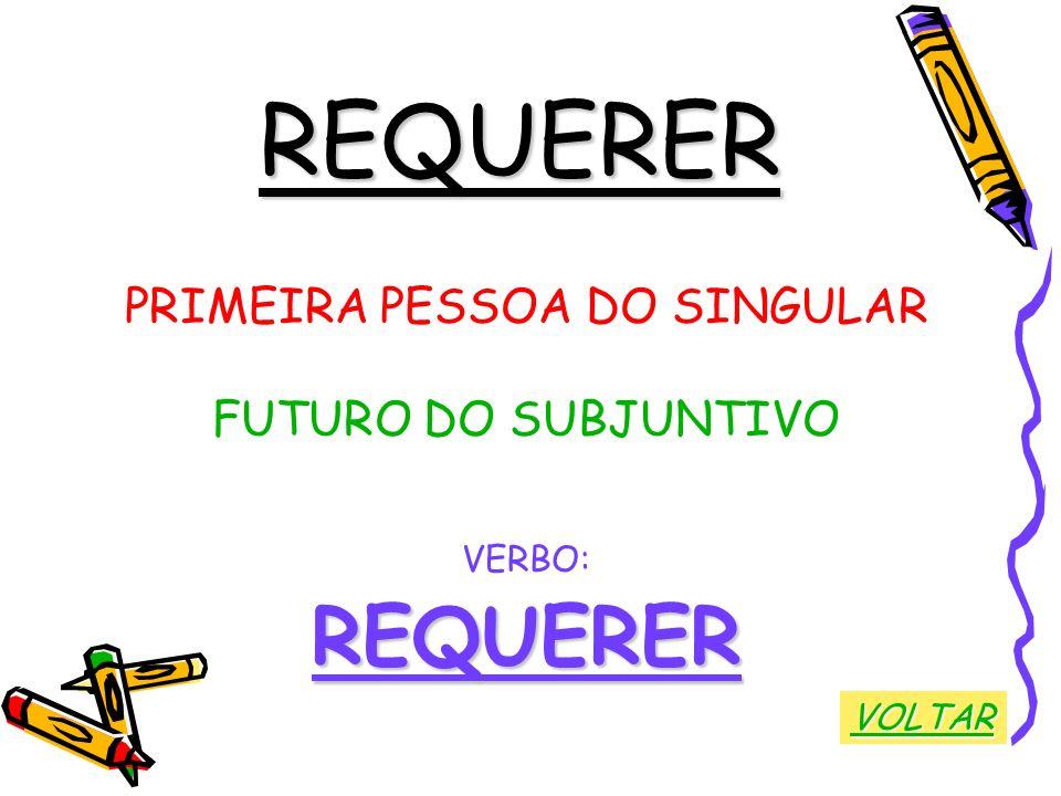 REQUERER PRIMEIRA PESSOA DO SINGULAR FUTURO DO SUBJUNTIVO VERBO:REQUERER VOLTAR