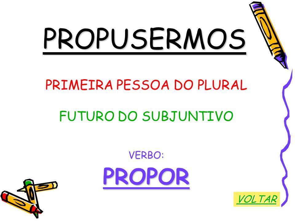 PROPUSERMOS PRIMEIRA PESSOA DO PLURAL FUTURO DO SUBJUNTIVO VERBO:PROPOR VOLTAR