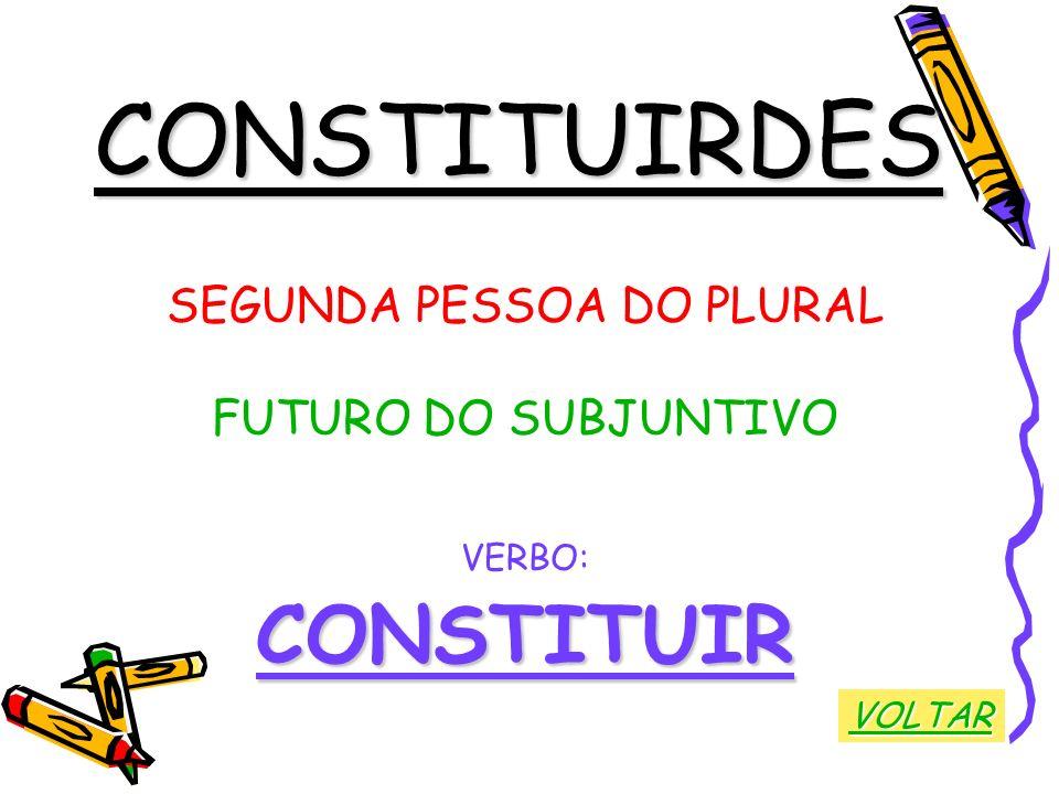 CONSTITUIRDES SEGUNDA PESSOA DO PLURAL FUTURO DO SUBJUNTIVO VERBO:CONSTITUIR VOLTAR