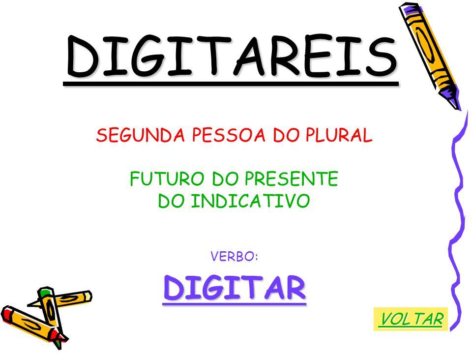 DIGITAREIS SEGUNDA PESSOA DO PLURAL FUTURO DO PRESENTE DO INDICATIVO VERBO:DIGITAR VOLTAR