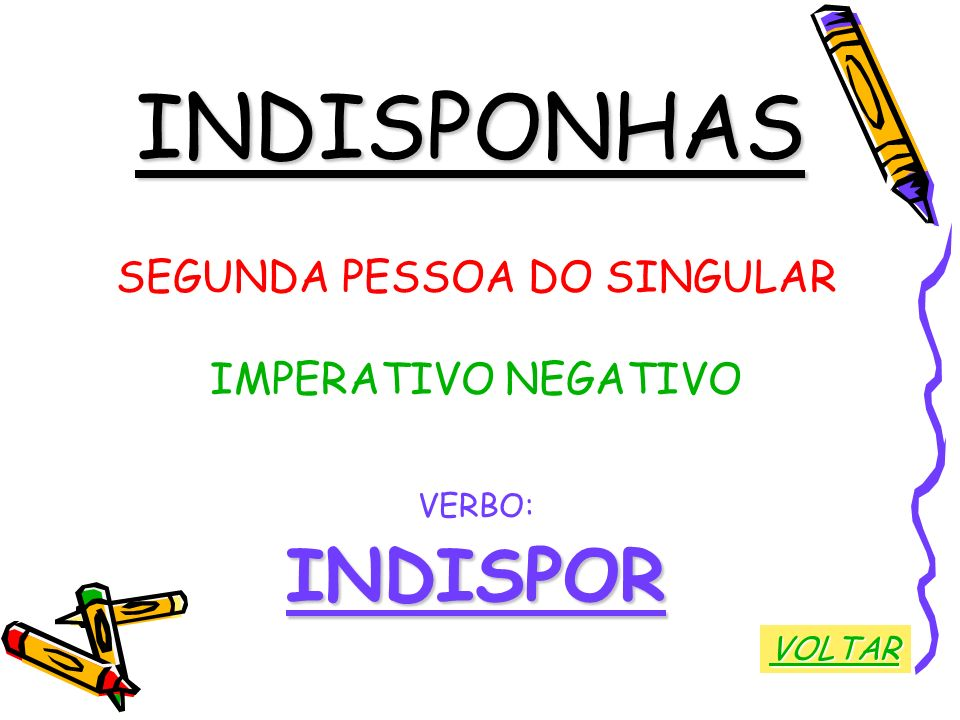 INDISPONHAS SEGUNDA PESSOA DO SINGULAR IMPERATIVO NEGATIVO VERBO:INDISPOR VOLTAR