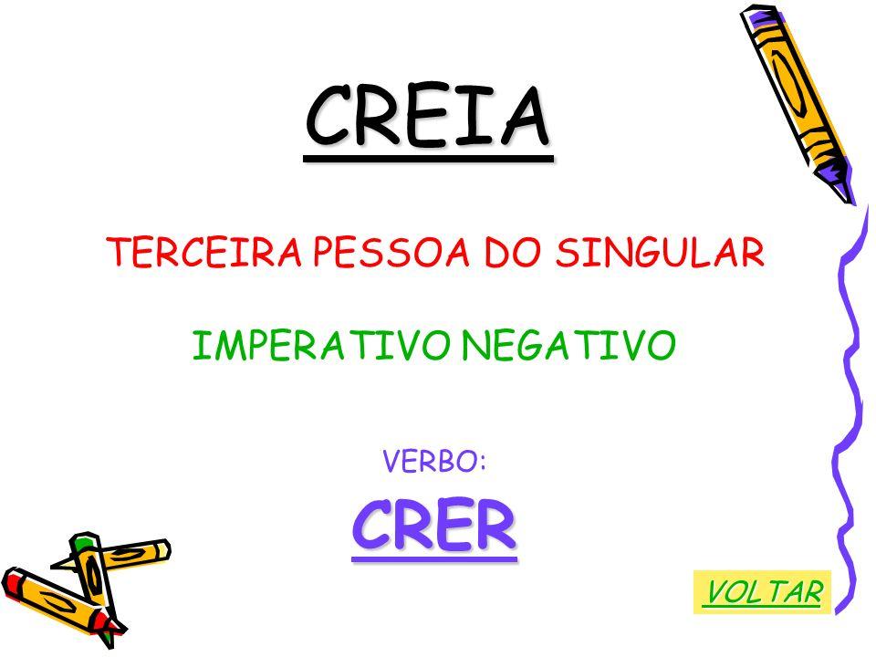 CREIA TERCEIRA PESSOA DO SINGULAR IMPERATIVO NEGATIVO VERBO:CRER VOLTAR