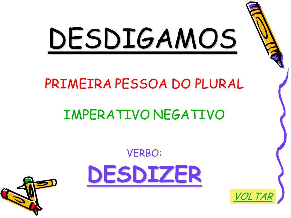 DESDIGAMOS PRIMEIRA PESSOA DO PLURAL IMPERATIVO NEGATIVO VERBO:DESDIZER VOLTAR