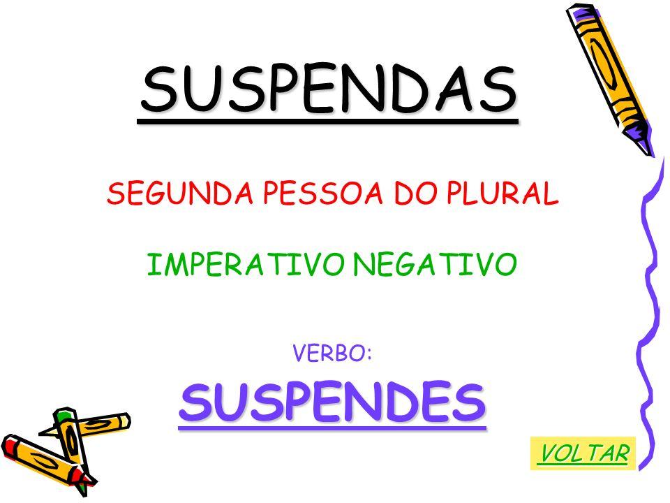 SUSPENDAS SEGUNDA PESSOA DO PLURAL IMPERATIVO NEGATIVO VERBO:SUSPENDES VOLTAR