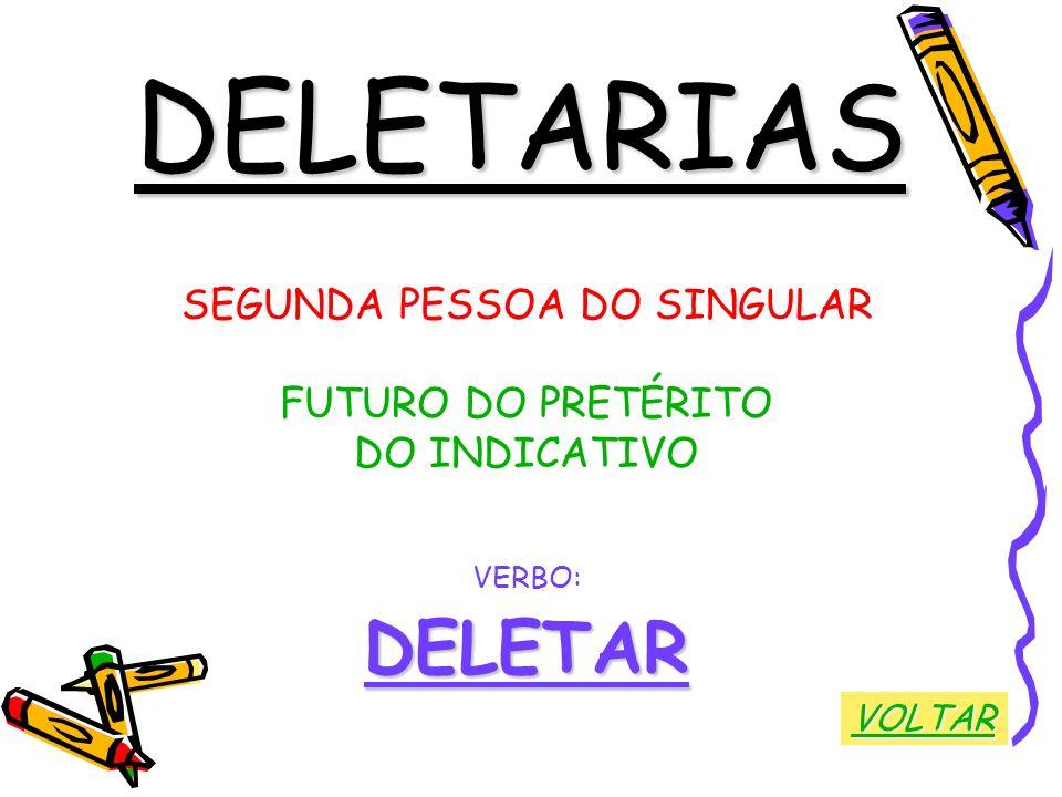 DELETARIAS SEGUNDA PESSOA DO SINGULAR FUTURO DO PRETÉRITO DO INDICATIVO VERBO:DELETAR VOLTAR