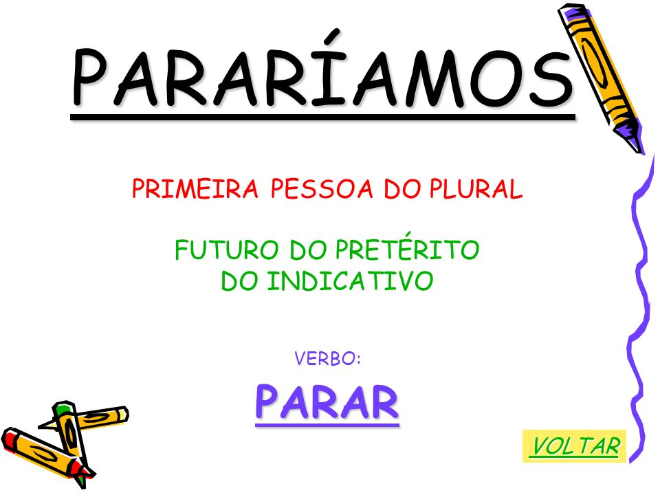 PARARÍAMOS PRIMEIRA PESSOA DO PLURAL FUTURO DO PRETÉRITO DO INDICATIVO VERBO:PARAR VOLTAR