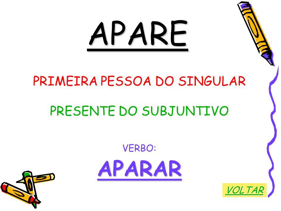 APARE PRIMEIRA PESSOA DO SINGULAR PRESENTE DO SUBJUNTIVO VERBO:APARAR VOLTAR