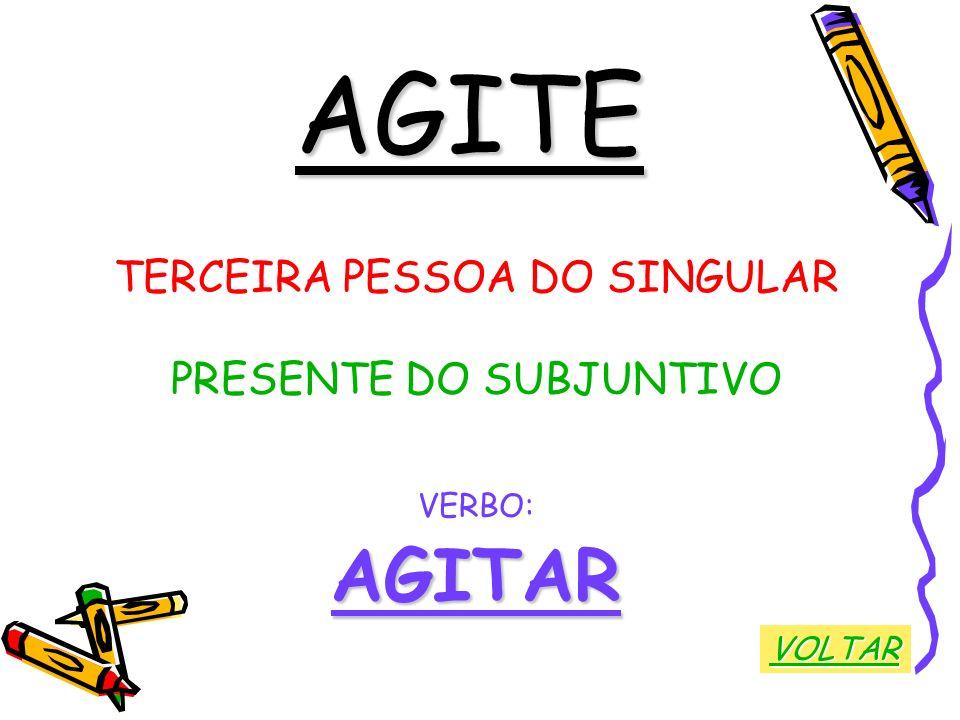 AGITE TERCEIRA PESSOA DO SINGULAR PRESENTE DO SUBJUNTIVO VERBO:AGITAR VOLTAR