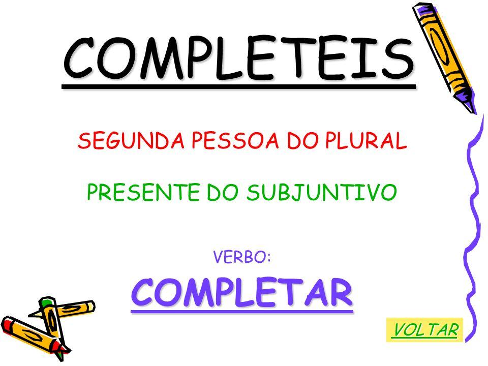 COMPLETEIS SEGUNDA PESSOA DO PLURAL PRESENTE DO SUBJUNTIVO VERBO:COMPLETAR VOLTAR