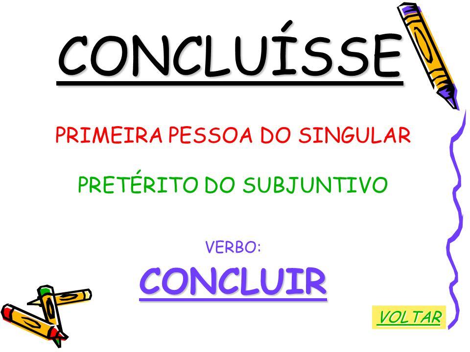 CONCLUÍSSE PRIMEIRA PESSOA DO SINGULAR PRETÉRITO DO SUBJUNTIVO VERBO:CONCLUIR VOLTAR