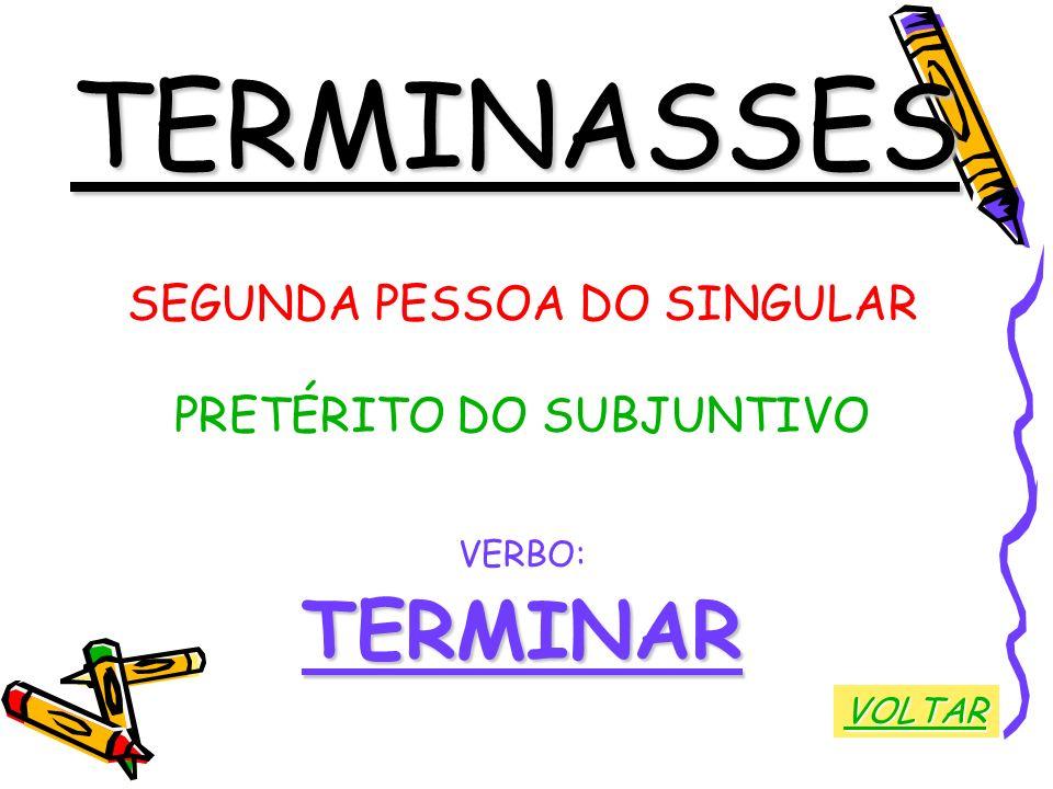 TERMINASSES SEGUNDA PESSOA DO SINGULAR PRETÉRITO DO SUBJUNTIVO VERBO:TERMINAR VOLTAR