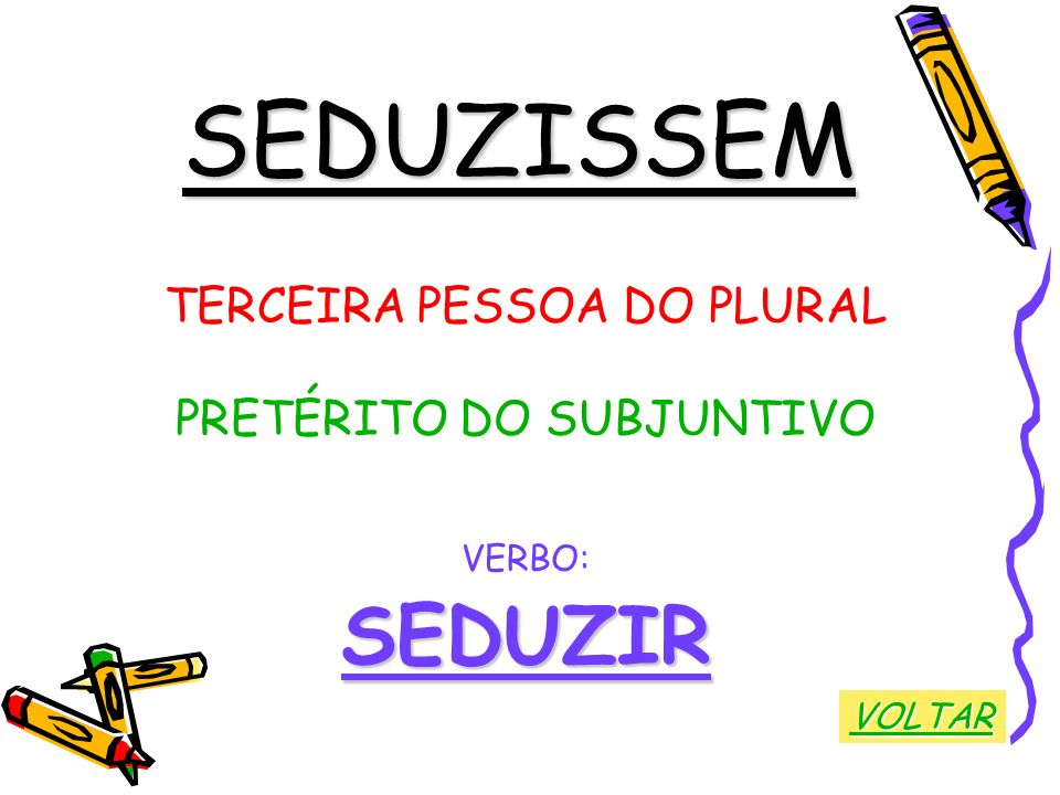SEDUZISSEM TERCEIRA PESSOA DO PLURAL PRETÉRITO DO SUBJUNTIVO VERBO:SEDUZIR VOLTAR