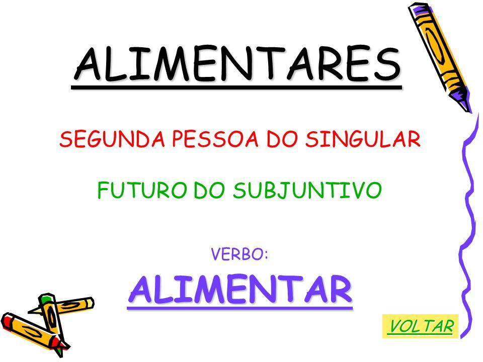 ALIMENTARES SEGUNDA PESSOA DO SINGULAR FUTURO DO SUBJUNTIVO VERBO:ALIMENTAR VOLTAR