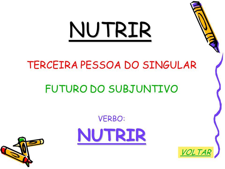 NUTRIR TERCEIRA PESSOA DO SINGULAR FUTURO DO SUBJUNTIVO VERBO:NUTRIR VOLTAR