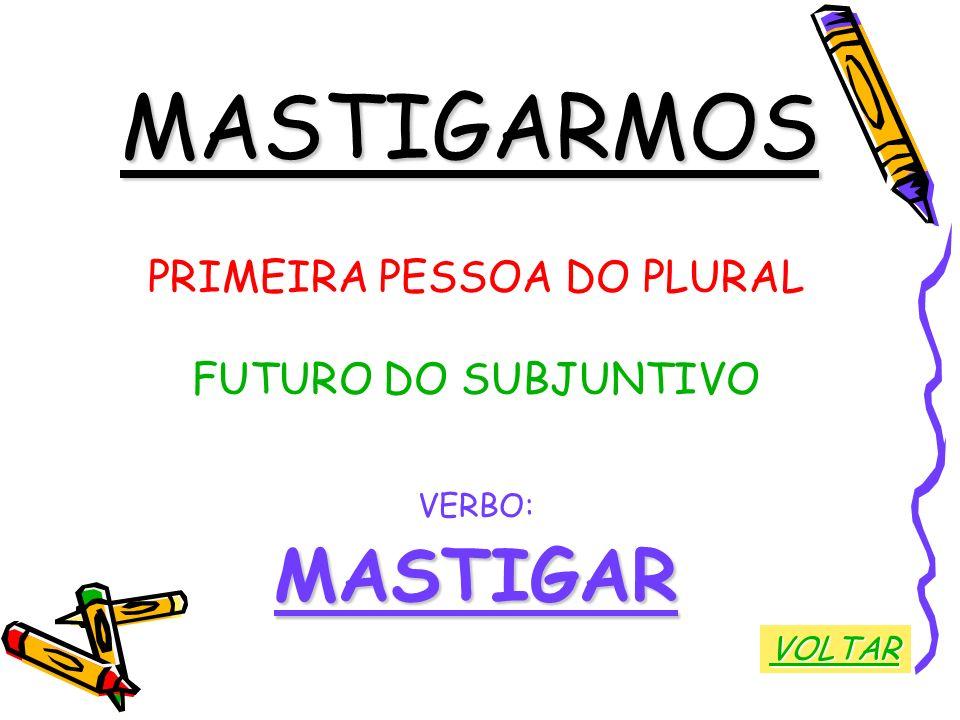 MASTIGARMOS PRIMEIRA PESSOA DO PLURAL FUTURO DO SUBJUNTIVO VERBO:MASTIGAR VOLTAR