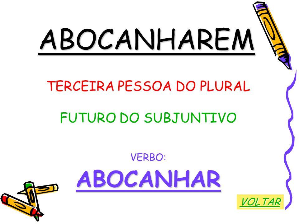 ABOCANHAREM TERCEIRA PESSOA DO PLURAL FUTURO DO SUBJUNTIVO VERBO:ABOCANHAR VOLTAR