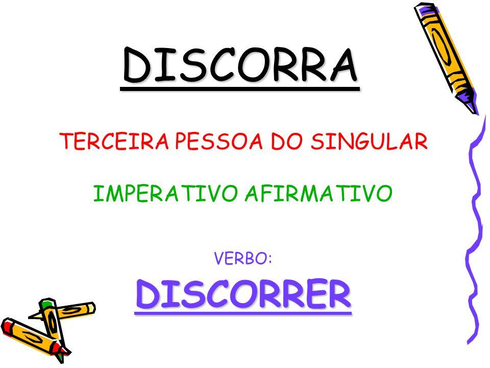 DISCORRA TERCEIRA PESSOA DO SINGULAR IMPERATIVO AFIRMATIVO VERBO:DISCORRER