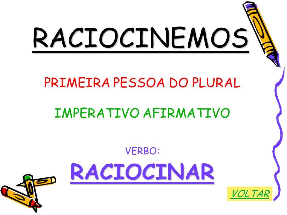 RACIOCINEMOS PRIMEIRA PESSOA DO PLURAL IMPERATIVO AFIRMATIVO VERBO:RACIOCINAR VOLTAR