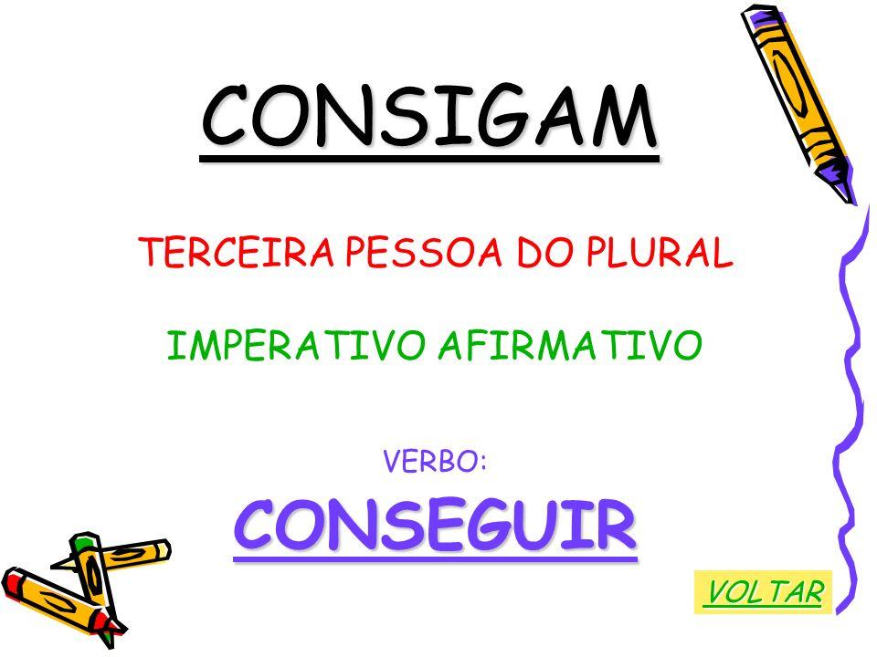 CONSIGAM TERCEIRA PESSOA DO PLURAL IMPERATIVO AFIRMATIVO VERBO:CONSEGUIR VOLTAR