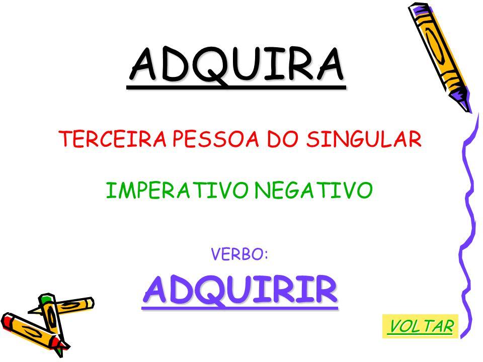 ADQUIRA TERCEIRA PESSOA DO SINGULAR IMPERATIVO NEGATIVO VERBO:ADQUIRIR VOLTAR