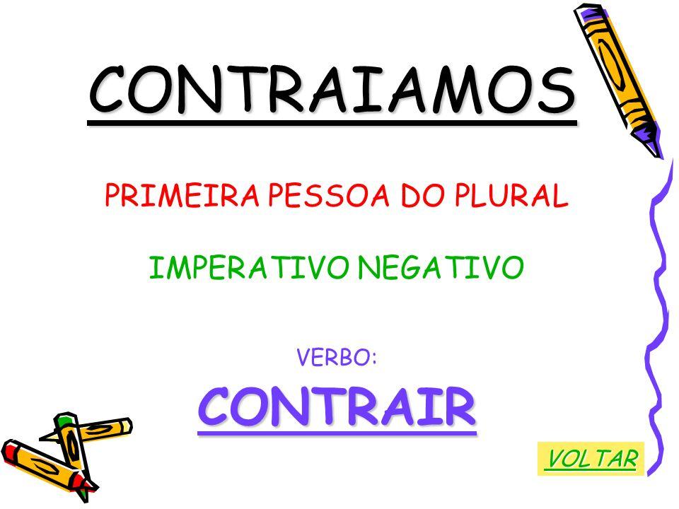 CONTRAIAMOS PRIMEIRA PESSOA DO PLURAL IMPERATIVO NEGATIVO VERBO:CONTRAIR VOLTAR