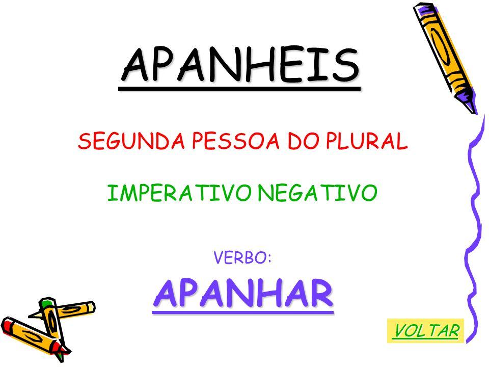 APANHEIS SEGUNDA PESSOA DO PLURAL IMPERATIVO NEGATIVO VERBO:APANHAR VOLTAR