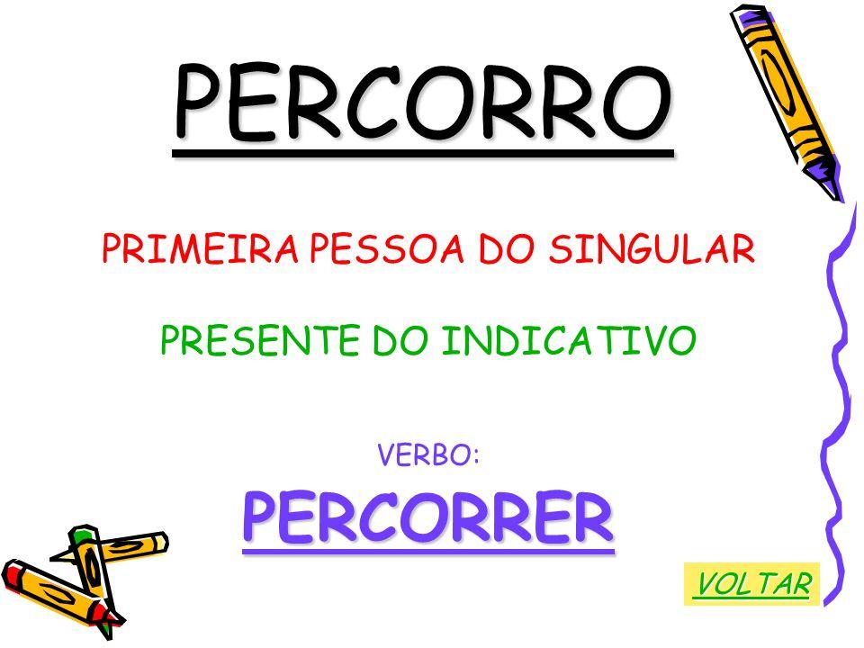 PERCORRO PRIMEIRA PESSOA DO SINGULAR PRESENTE DO INDICATIVO VERBO:PERCORRER VOLTAR