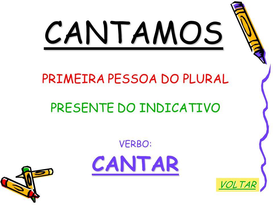 CANTAMOS PRIMEIRA PESSOA DO PLURAL PRESENTE DO INDICATIVO VERBO:CANTAR VOLTAR