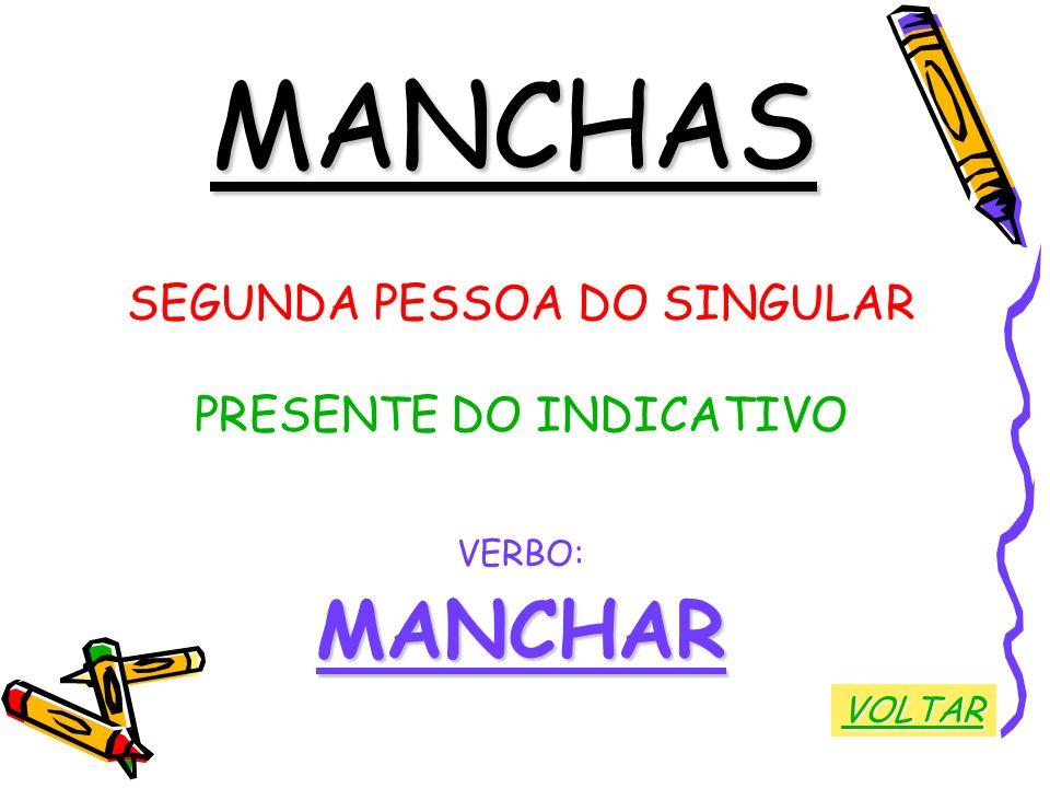 MANCHAS SEGUNDA PESSOA DO SINGULAR PRESENTE DO INDICATIVO VERBO:MANCHAR VOLTAR