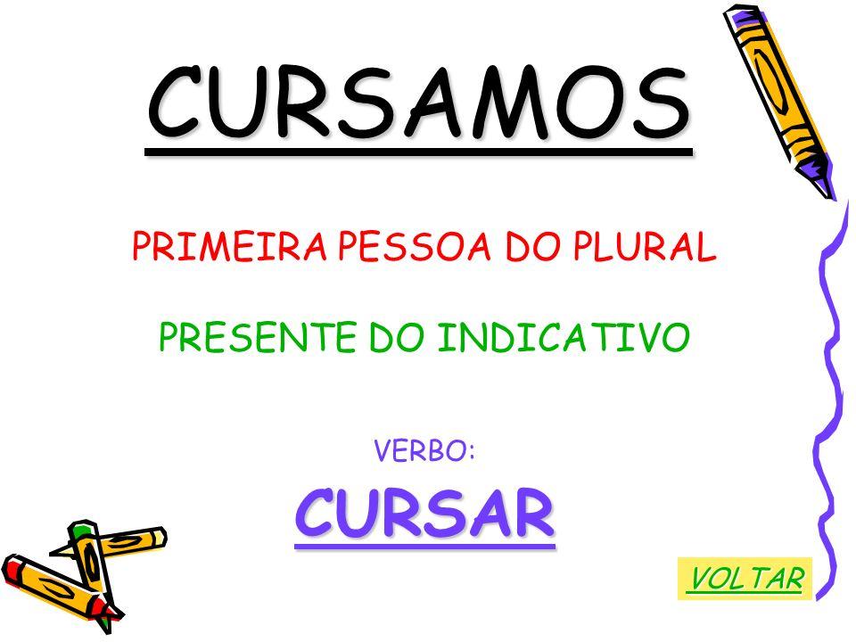 CURSAMOS PRIMEIRA PESSOA DO PLURAL PRESENTE DO INDICATIVO VERBO:CURSAR VOLTAR