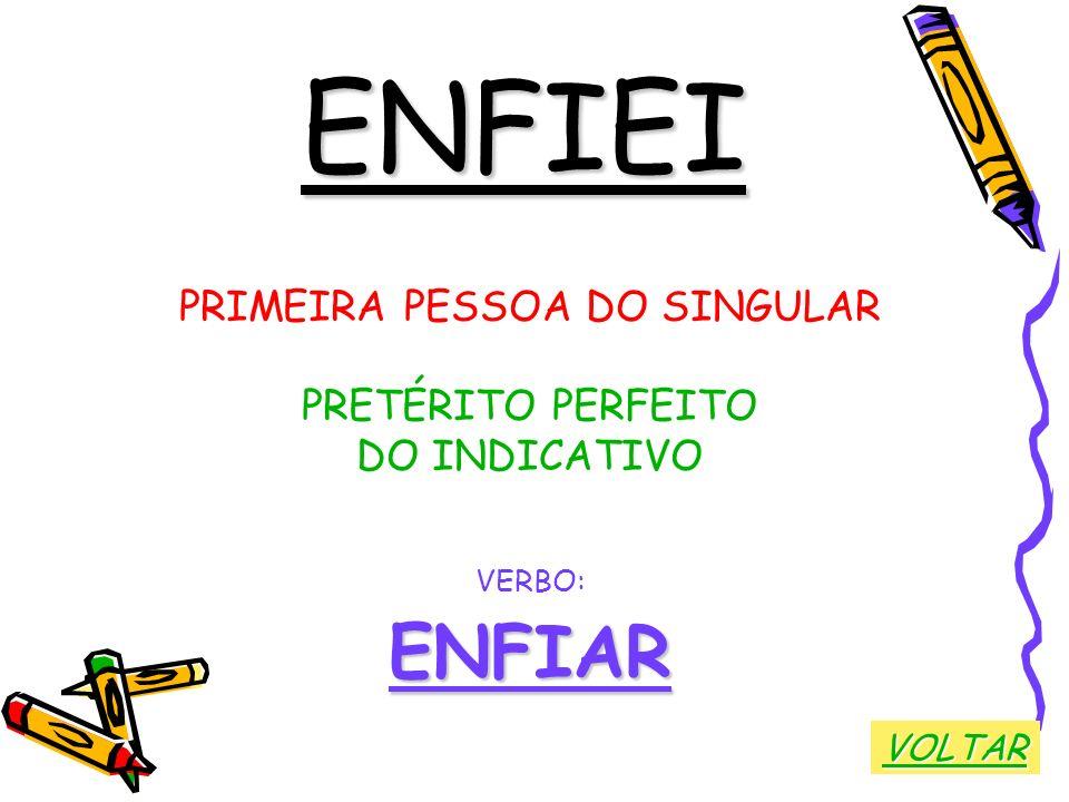 ENFIEI PRIMEIRA PESSOA DO SINGULAR PRETÉRITO PERFEITO DO INDICATIVO VERBO:ENFIAR VOLTAR