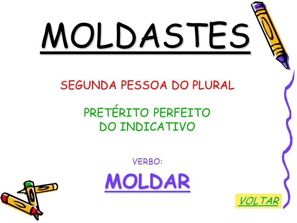 MOLDASTES SEGUNDA PESSOA DO PLURAL PRETÉRITO PERFEITO DO INDICATIVO VERBO:MOLDAR VOLTAR