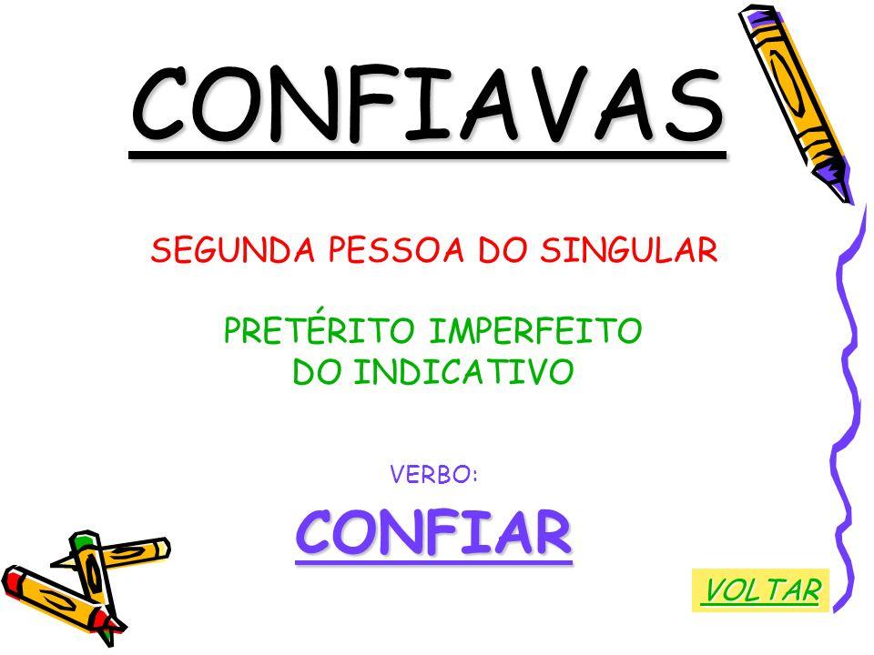 CONFIAVAS SEGUNDA PESSOA DO SINGULAR PRETÉRITO IMPERFEITO DO INDICATIVO VERBO:CONFIAR VOLTAR