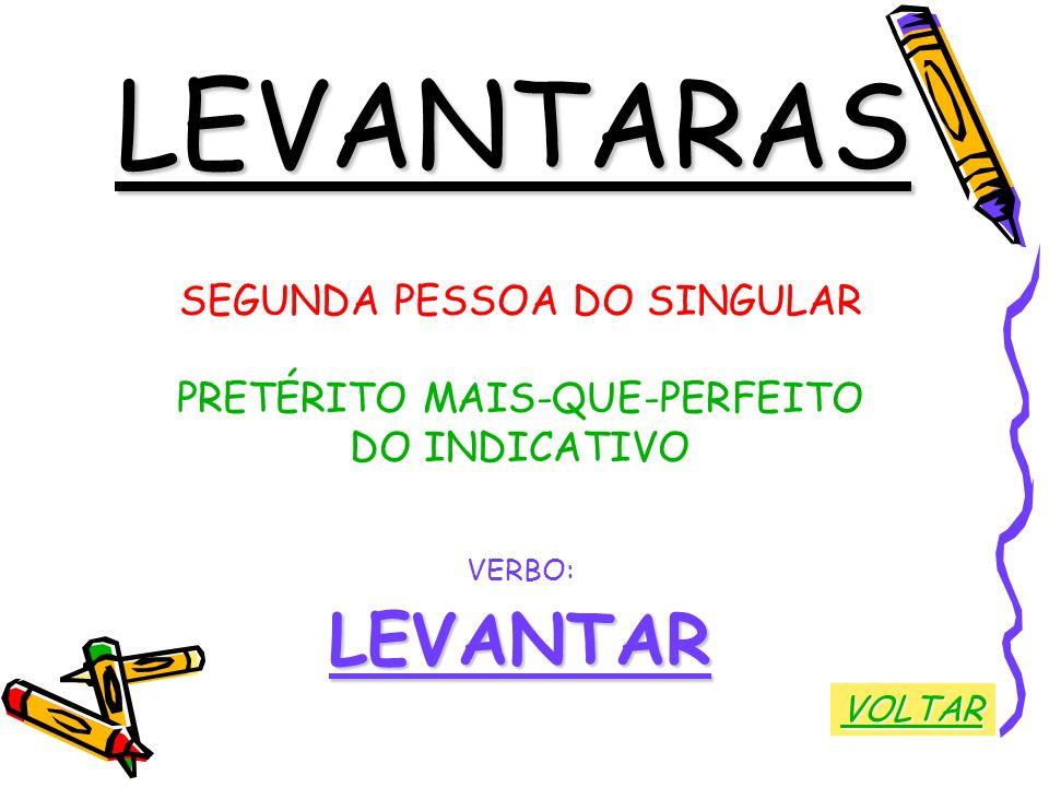 LEVANTARAS SEGUNDA PESSOA DO SINGULAR PRETÉRITO MAIS-QUE-PERFEITO DO INDICATIVO VERBO:LEVANTAR VOLTAR
