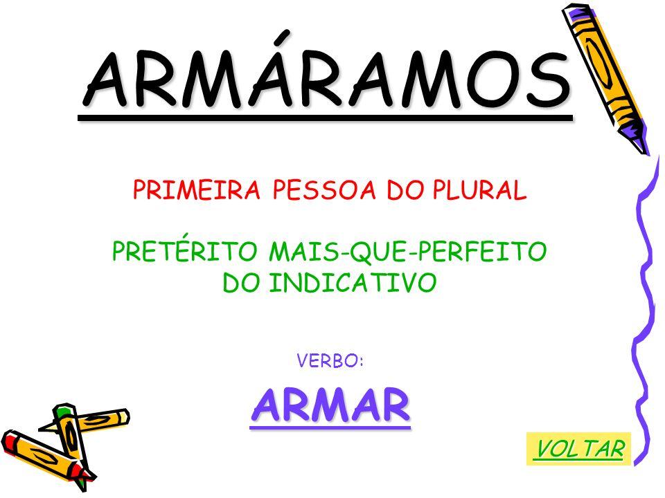 ARMÁRAMOS PRIMEIRA PESSOA DO PLURAL PRETÉRITO MAIS-QUE-PERFEITO DO INDICATIVO VERBO:ARMAR VOLTAR