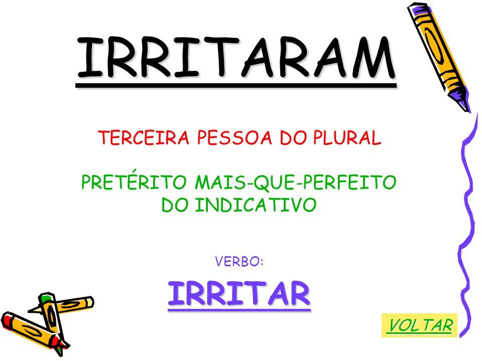 IRRITARAM TERCEIRA PESSOA DO PLURAL PRETÉRITO MAIS-QUE-PERFEITO DO INDICATIVO VERBO:IRRITAR VOLTAR