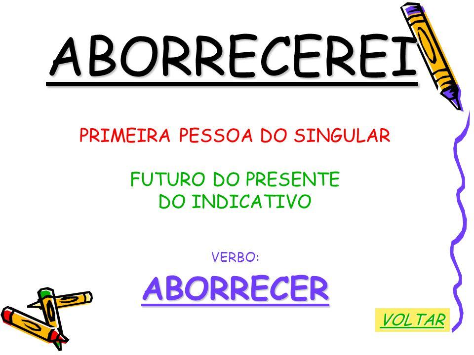 ABORRECEREI PRIMEIRA PESSOA DO SINGULAR FUTURO DO PRESENTE DO INDICATIVO VERBO:ABORRECER VOLTAR