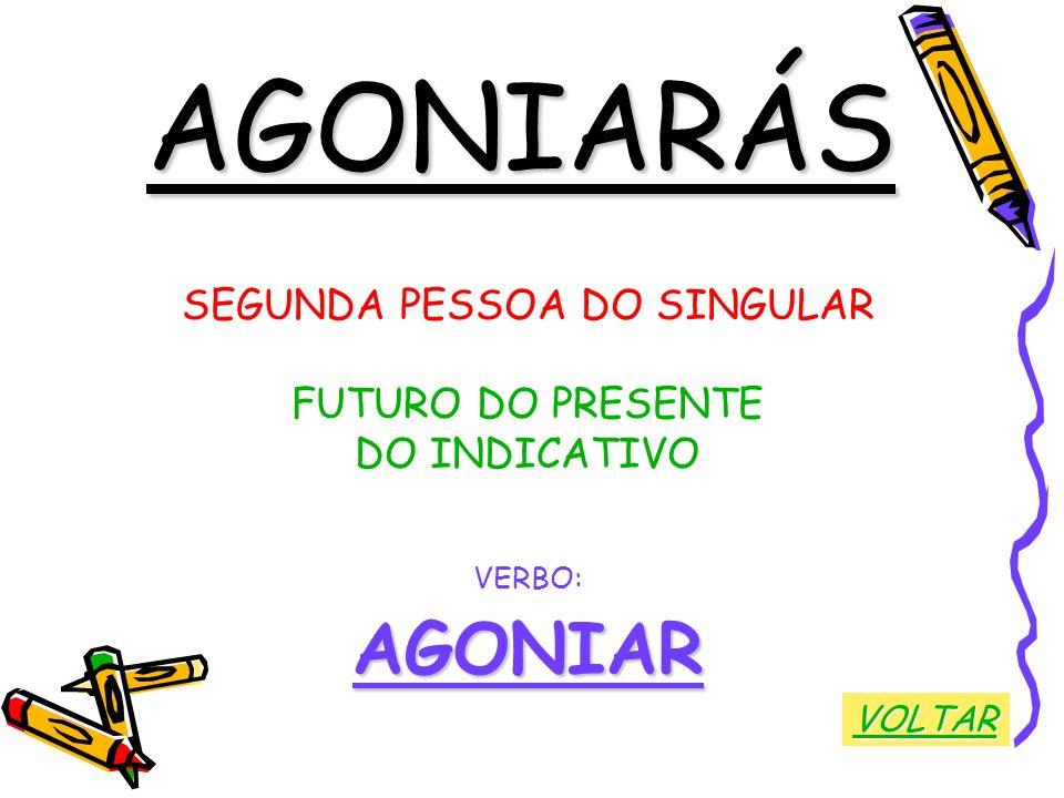 AGONIARÁS SEGUNDA PESSOA DO SINGULAR FUTURO DO PRESENTE DO INDICATIVO VERBO:AGONIAR VOLTAR