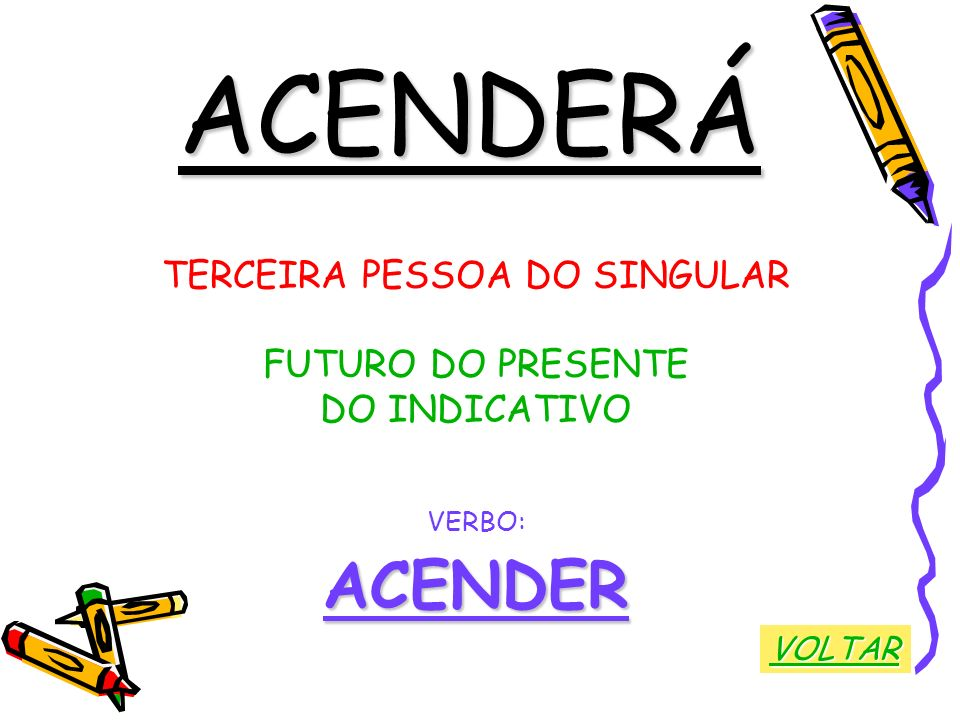 ACENDERÁ TERCEIRA PESSOA DO SINGULAR FUTURO DO PRESENTE DO INDICATIVO VERBO:ACENDER VOLTAR