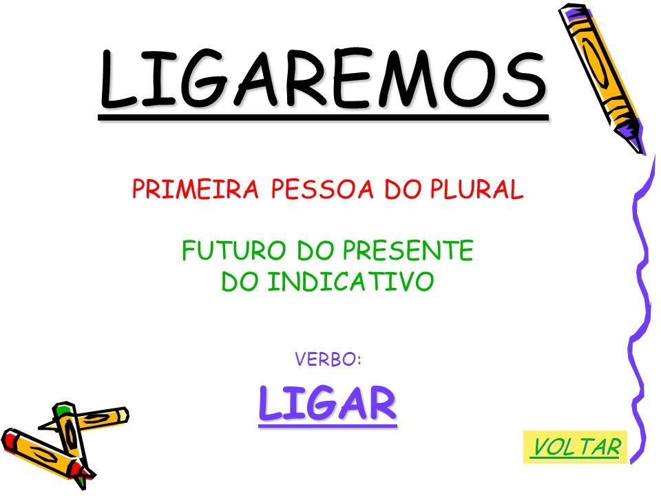 LIGAREMOS PRIMEIRA PESSOA DO PLURAL FUTURO DO PRESENTE DO INDICATIVO VERBO:LIGAR VOLTAR