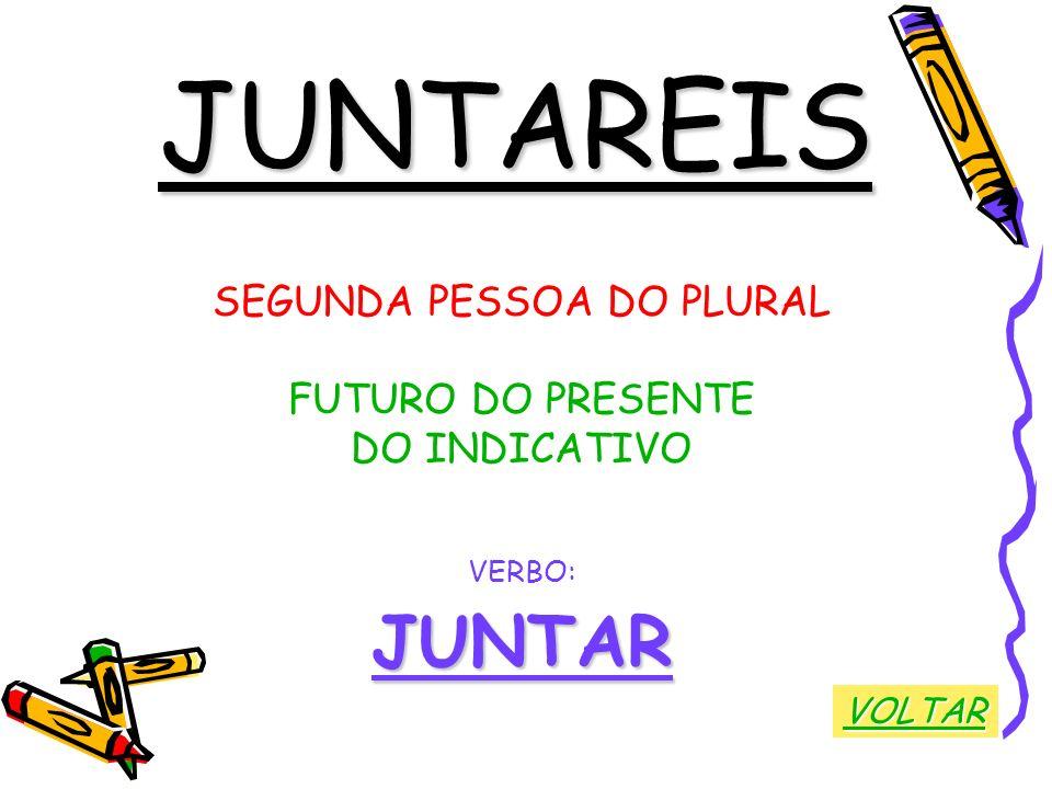 JUNTAREIS SEGUNDA PESSOA DO PLURAL FUTURO DO PRESENTE DO INDICATIVO VERBO:JUNTAR VOLTAR